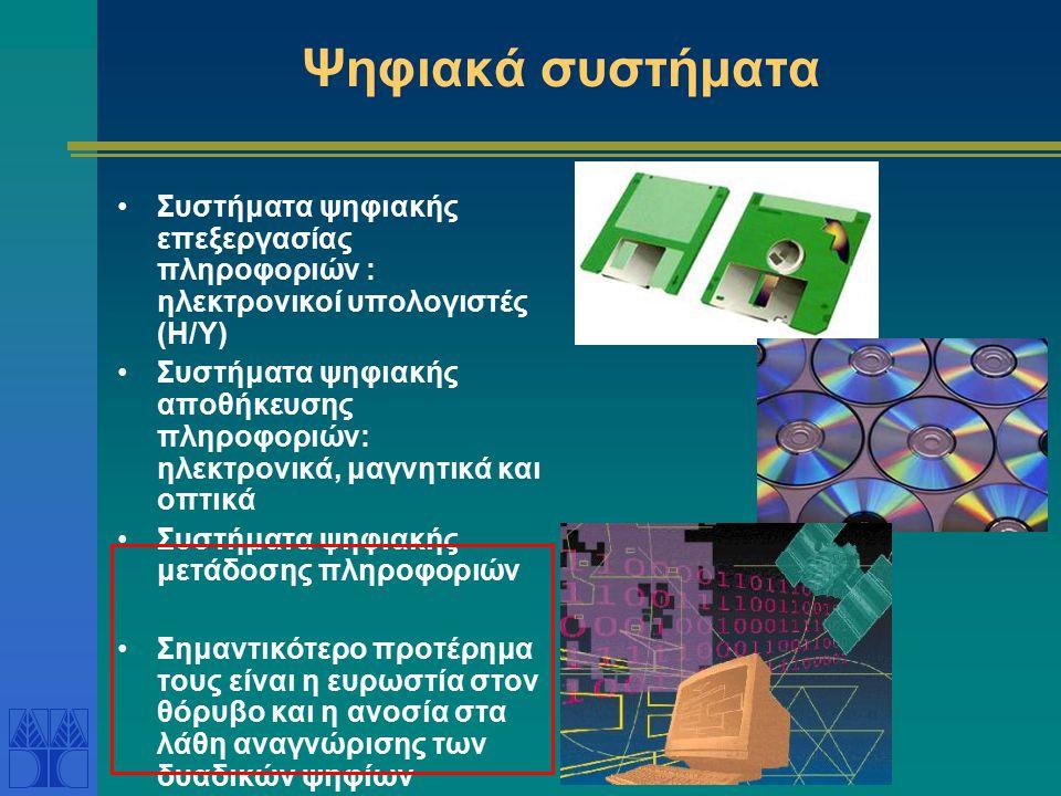 Ψηφιακά συστήματα Συστήματα ψηφιακής επεξεργασίας πληροφοριών : ηλεκτρονικοί υπολογιστές (Η/Υ) Συστήματα ψηφιακής αποθήκευσης πληροφοριών: ηλεκτρονικά, μαγνητικά και οπτικά Συστήματα ψηφιακής μετάδοσης πληροφοριών Σημαντικότερο προτέρημα τους είναι η ευρωστία στον θόρυβο και η ανοσία στα λάθη αναγνώρισης των δυαδικών ψηφίων