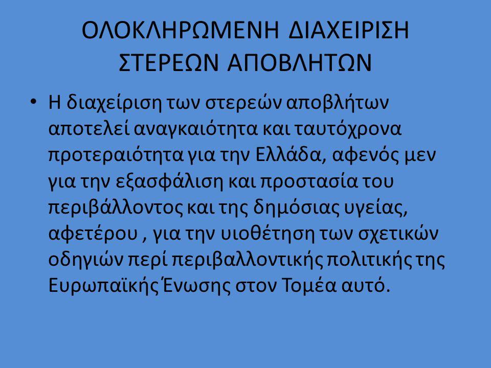 ΟΛΟΚΛΗΡΩΜΕΝΗ ΔΙΑΧΕΙΡΙΣΗ ΣΤΕΡΕΩΝ ΑΠΟΒΛΗΤΩΝ Η διαχείριση των στερεών αποβλήτων αποτελεί αναγκαιότητα και ταυτόχρονα προτεραιότητα για την Ελλάδα, αφενός μεν για την εξασφάλιση και προστασία του περιβάλλοντος και της δημόσιας υγείας, αφετέρου, για την υιοθέτηση των σχετικών οδηγιών περί περιβαλλοντικής πολιτικής της Ευρωπαϊκής Ένωσης στον Τομέα αυτό.