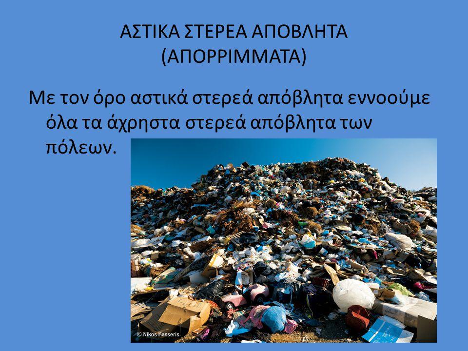 ΑΣΤΙΚΑ ΣΤΕΡΕΑ ΑΠΟΒΛΗΤΑ (ΑΠΟΡΡΙΜΜΑΤΑ) Με τον όρο αστικά στερεά απόβλητα εννοούμε όλα τα άχρηστα στερεά απόβλητα των πόλεων.