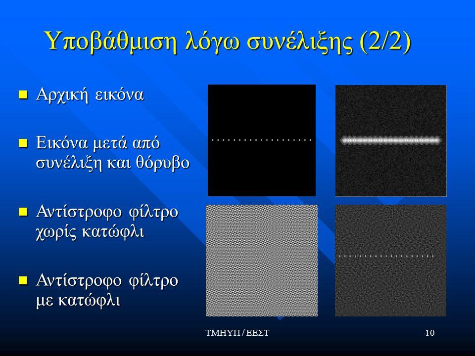 ΤΜΗΥΠ / ΕΕΣΤ10 Υποβάθμιση λόγω συνέλιξης (2/2) Αρχική εικόνα Αρχική εικόνα Εικόνα μετά από συνέλιξη και θόρυβο Εικόνα μετά από συνέλιξη και θόρυβο Αντίστροφο φίλτρο χωρίς κατώφλι Αντίστροφο φίλτρο χωρίς κατώφλι Αντίστροφο φίλτρο με κατώφλι Αντίστροφο φίλτρο με κατώφλι