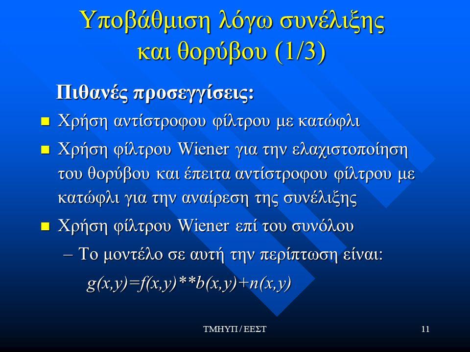 ΤΜΗΥΠ / ΕΕΣΤ11 Υποβάθμιση λόγω συνέλιξης και θορύβου (1/3) Πιθανές προσεγγίσεις: Πιθανές προσεγγίσεις: Χρήση αντίστροφου φίλτρου με κατώφλι Χρήση αντίστροφου φίλτρου με κατώφλι Χρήση φίλτρου Wiener για την ελαχιστοποίηση του θορύβου και έπειτα αντίστροφου φίλτρου με κατώφλι για την αναίρεση της συνέλιξης Χρήση φίλτρου Wiener για την ελαχιστοποίηση του θορύβου και έπειτα αντίστροφου φίλτρου με κατώφλι για την αναίρεση της συνέλιξης Χρήση φίλτρου Wiener επί του συνόλου Χρήση φίλτρου Wiener επί του συνόλου –Το μοντέλο σε αυτή την περίπτωση είναι: g(x,y)=f(x,y)**b(x,y)+n(x,y)