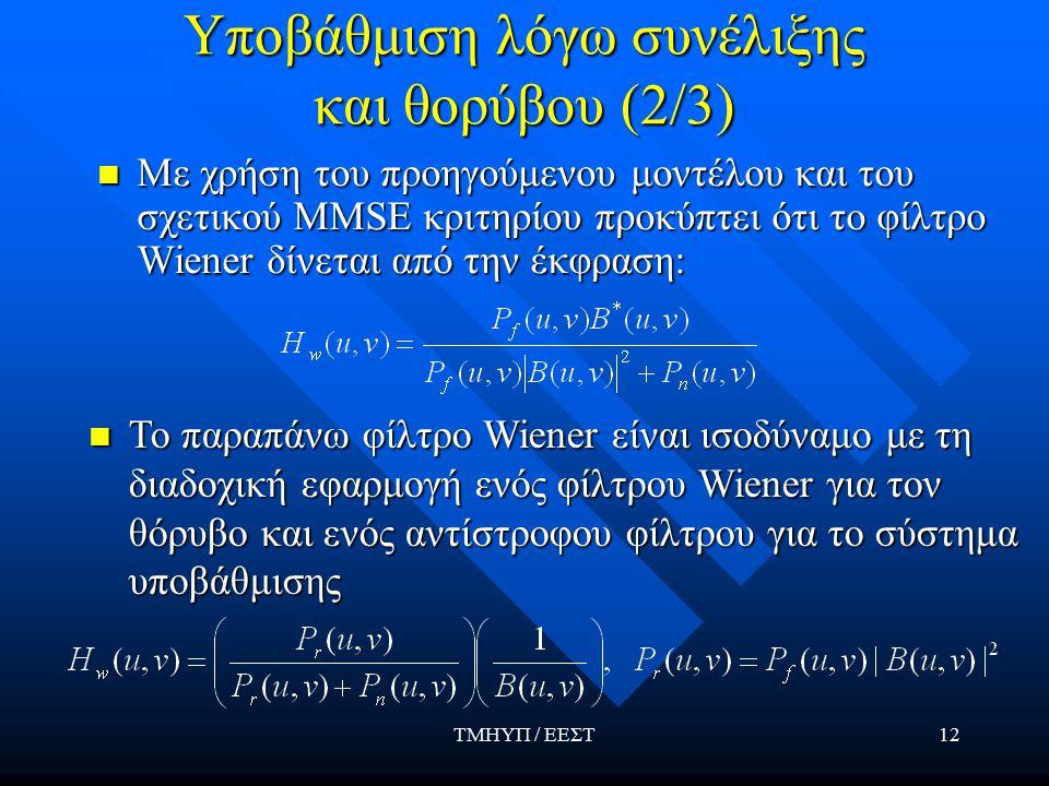 ΤΜΗΥΠ / ΕΕΣΤ12 Υποβάθμιση λόγω συνέλιξης και θορύβου (2/3) Με χρήση του προηγούμενου μοντέλου και του σχετικού MMSE κριτηρίου προκύπτει ότι το φίλτρο Wiener δίνεται από την έκφραση: Με χρήση του προηγούμενου μοντέλου και του σχετικού MMSE κριτηρίου προκύπτει ότι το φίλτρο Wiener δίνεται από την έκφραση: Το παραπάνω φίλτρο Wiener είναι ισοδύναμο με τη διαδοχική εφαρμογή ενός φίλτρου Wiener για τον θόρυβο και ενός αντίστροφου φίλτρου για το σύστημα υποβάθμισης Το παραπάνω φίλτρο Wiener είναι ισοδύναμο με τη διαδοχική εφαρμογή ενός φίλτρου Wiener για τον θόρυβο και ενός αντίστροφου φίλτρου για το σύστημα υποβάθμισης