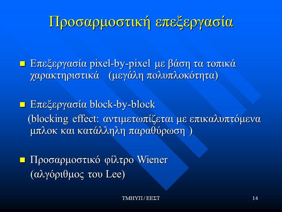 ΤΜΗΥΠ / ΕΕΣΤ14 Προσαρμοστική επεξεργασία Επεξεργασία pixel-by-pixel με βάση τα τοπικά χαρακτηριστικά (μεγάλη πολυπλοκότητα) Επεξεργασία pixel-by-pixel με βάση τα τοπικά χαρακτηριστικά (μεγάλη πολυπλοκότητα) Επεξεργασία block-by-block Επεξεργασία block-by-block (blocking effect: αντιμετωπίζεται με επικαλυπτόμενα μπλοκ και κατάλληλη παραθύρωση ) (blocking effect: αντιμετωπίζεται με επικαλυπτόμενα μπλοκ και κατάλληλη παραθύρωση ) Προσαρμοστικό φίλτρο Wiener Προσαρμοστικό φίλτρο Wiener (αλγόριθμος του Lee) (αλγόριθμος του Lee)