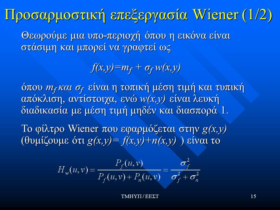 ΤΜΗΥΠ / ΕΕΣΤ15 Προσαρμοστική επεξεργασία Wiener (1/2) Θεωρούμε μια υπο-περιοχή όπου η εικόνα είναι στάσιμη και μπορεί να γραφτεί ως Θεωρούμε μια υπο-περιοχή όπου η εικόνα είναι στάσιμη και μπορεί να γραφτεί ως f(x,y)=m f + σ f w(x,y) f(x,y)=m f + σ f w(x,y) όπου m f και σ f είναι η τοπική μέση τιμή και τυπική απόκλιση, αντίστοιχα, ενώ w(x,y) είναι λευκή διαδικασία με μέση τιμή μηδέν και διασπορά 1.