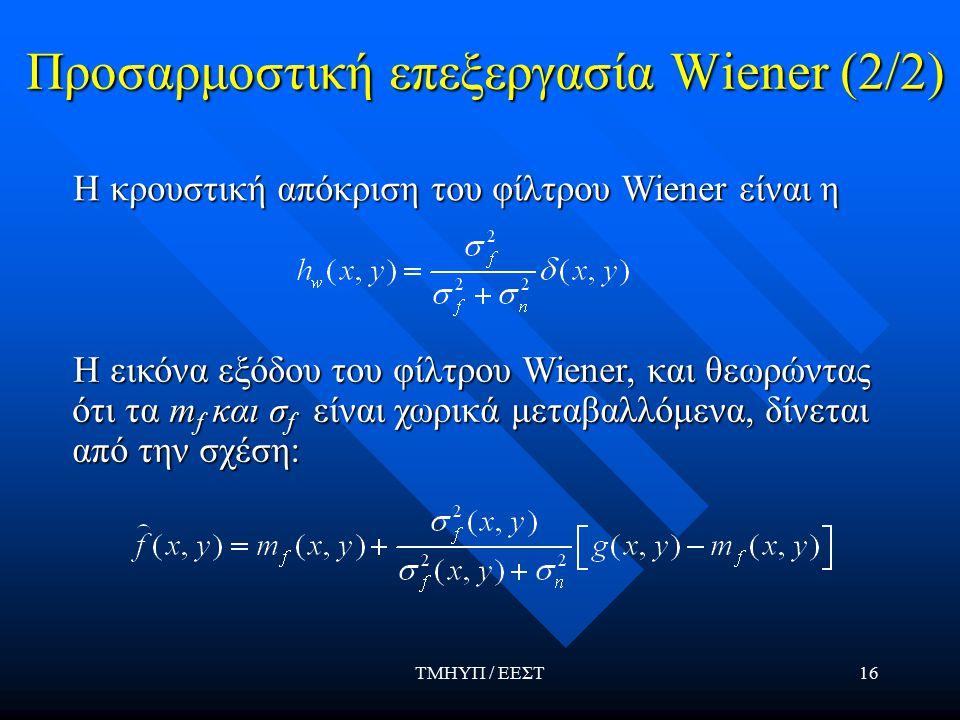 ΤΜΗΥΠ / ΕΕΣΤ16 Προσαρμοστική επεξεργασία Wiener (2/2) Η κρουστική απόκριση του φίλτρου Wiener είναι η Η κρουστική απόκριση του φίλτρου Wiener είναι η Η εικόνα εξόδου του φίλτρου Wiener, και θεωρώντας ότι τα m f και σ f είναι χωρικά μεταβαλλόμενα, δίνεται από την σχέση: Η εικόνα εξόδου του φίλτρου Wiener, και θεωρώντας ότι τα m f και σ f είναι χωρικά μεταβαλλόμενα, δίνεται από την σχέση: