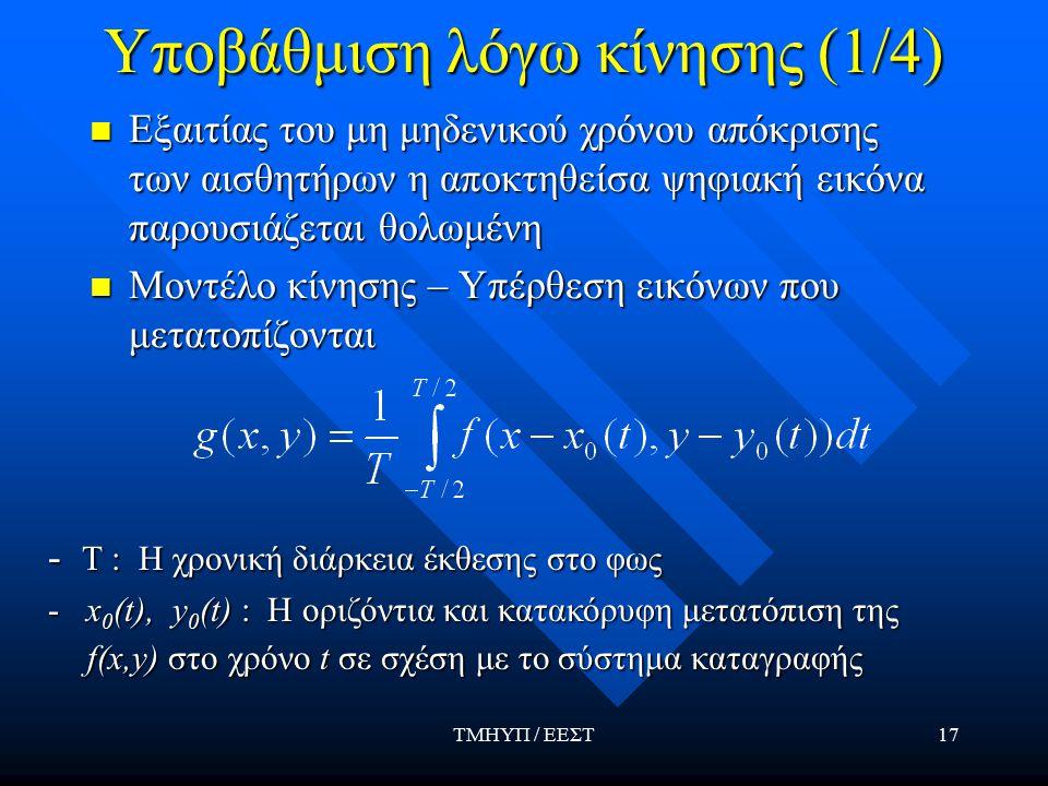 ΤΜΗΥΠ / ΕΕΣΤ17 Υποβάθμιση λόγω κίνησης (1/4) Εξαιτίας του μη μηδενικού χρόνου απόκρισης των αισθητήρων η αποκτηθείσα ψηφιακή εικόνα παρουσιάζεται θολωμένη Εξαιτίας του μη μηδενικού χρόνου απόκρισης των αισθητήρων η αποκτηθείσα ψηφιακή εικόνα παρουσιάζεται θολωμένη Μοντέλο κίνησης – Υπέρθεση εικόνων που μετατοπίζονται Μοντέλο κίνησης – Υπέρθεση εικόνων που μετατοπίζονται - Τ : Η χρονική διάρκεια έκθεσης στο φως - x 0 (t), y 0 (t) : Η οριζόντια και κατακόρυφη μετατόπιση της f(x,y) στο χρόνο t σε σχέση με το σύστημα καταγραφής