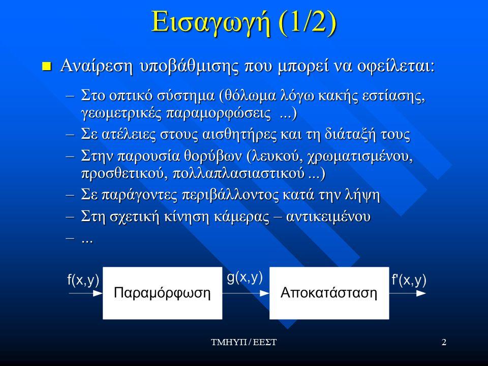 ΤΜΗΥΠ / ΕΕΣΤ2 Εισαγωγή (1/2) Αναίρεση υποβάθμισης που μπορεί να οφείλεται: Αναίρεση υποβάθμισης που μπορεί να οφείλεται: –Στο οπτικό σύστημα (θόλωμα λόγω κακής εστίασης, γεωμετρικές παραμορφώσεις...) –Σε ατέλειες στους αισθητήρες και τη διάταξή τους –Στην παρουσία θορύβων (λευκού, χρωματισμένου, προσθετικού, πολλαπλασιαστικού...) –Σε παράγοντες περιβάλλοντος κατά την λήψη –Στη σχετική κίνηση κάμερας – αντικειμένου –...