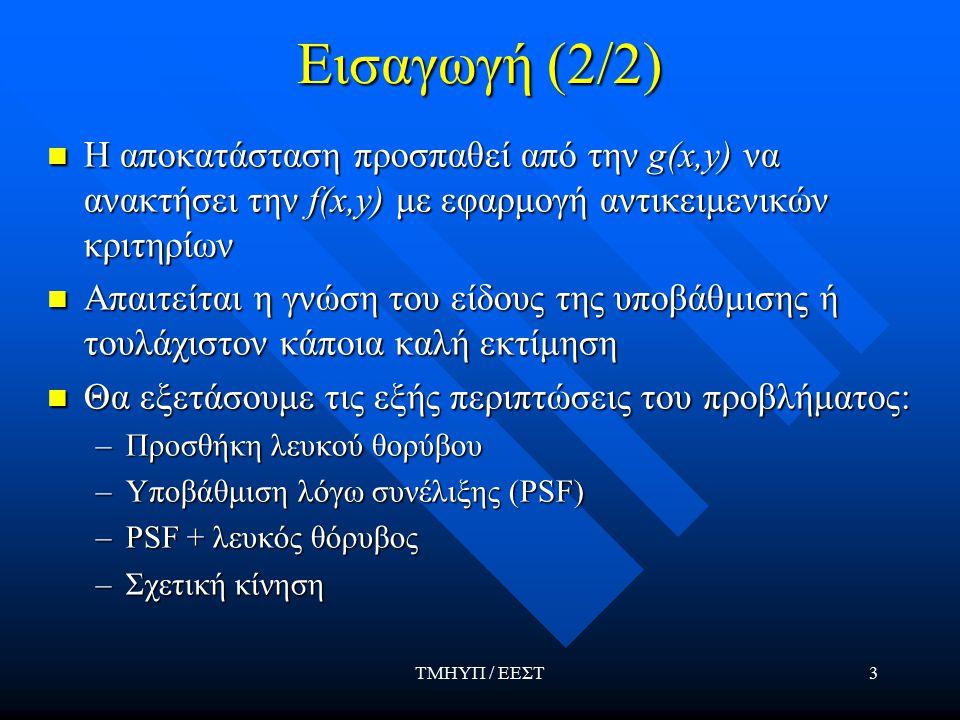 ΤΜΗΥΠ / ΕΕΣΤ3 Εισαγωγή (2/2) Η αποκατάσταση προσπαθεί από την g(x,y) να ανακτήσει την f(x,y) με εφαρμογή αντικειμενικών κριτηρίων Η αποκατάσταση προσπαθεί από την g(x,y) να ανακτήσει την f(x,y) με εφαρμογή αντικειμενικών κριτηρίων Απαιτείται η γνώση του είδους της υποβάθμισης ή τουλάχιστον κάποια καλή εκτίμηση Απαιτείται η γνώση του είδους της υποβάθμισης ή τουλάχιστον κάποια καλή εκτίμηση Θα εξετάσουμε τις εξής περιπτώσεις του προβλήματος: Θα εξετάσουμε τις εξής περιπτώσεις του προβλήματος: –Προσθήκη λευκού θορύβου –Υποβάθμιση λόγω συνέλιξης (PSF) –PSF + λευκός θόρυβος –Σχετική κίνηση