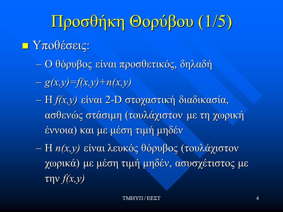 ΤΜΗΥΠ / ΕΕΣΤ4 Προσθήκη Θορύβου (1/5) Υποθέσεις: Υποθέσεις: –Ο θόρυβος είναι προσθετικός, δηλαδή –g(x,y)=f(x,y)+n(x,y) –Η f(x,y) είναι 2-D στοχαστική διαδικασία, ασθενώς στάσιμη (τουλάχιστον με τη χωρική έννοια) και με μέση τιμή μηδέν –Η n(x,y) είναι λευκός θόρυβος (τουλάχιστον χωρικά) με μέση τιμή μηδέν, ασυσχέτιστος με την f(x,y)