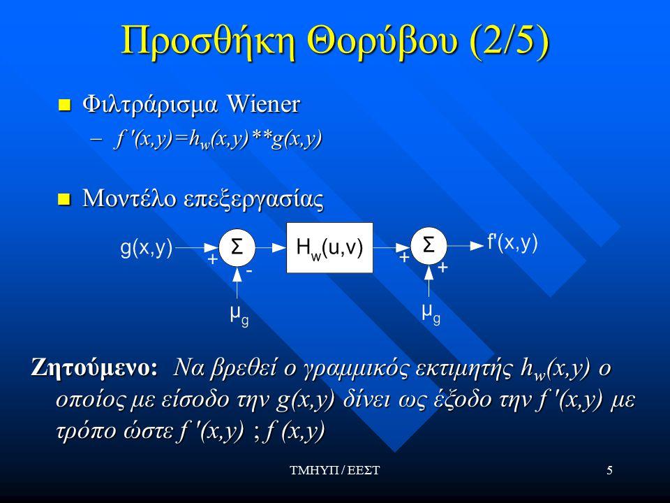 ΤΜΗΥΠ / ΕΕΣΤ5 Προσθήκη Θορύβου (2/5) Φιλτράρισμα Wiener Φιλτράρισμα Wiener – f (x,y)=h w (x,y)**g(x,y) Μοντέλο επεξεργασίας Μοντέλο επεξεργασίας Ζητούμενο: Να βρεθεί ο γραμμικός εκτιμητής h w (x,y) ο οποίος με είσοδο την g(x,y) δίνει ως έξοδο την f (x,y) με τρόπο ώστε f (x,y)  f (x,y)