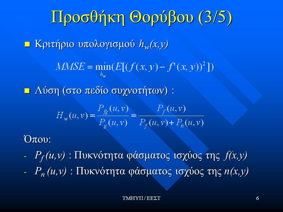 ΤΜΗΥΠ / ΕΕΣΤ6 Προσθήκη Θορύβου (3/5) Κριτήριο υπολογισμού h w (x,y) Κριτήριο υπολογισμού h w (x,y) Λύση (στο πεδίο συχνοτήτων) : Λύση (στο πεδίο συχνοτήτων) : Όπου: - P f (u,v) : Πυκνότητα φάσματος ισχύος της f(x,y) - P n (u,v) : Πυκνότητα φάσματος ισχύος της n(x,y)