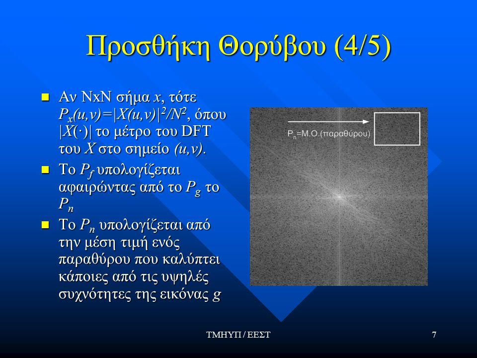 ΤΜΗΥΠ / ΕΕΣΤ7 Προσθήκη Θορύβου (4/5) Αν ΝxΝ σήμα x, τότε P x (u,v)=|X(u,v)| 2 /N 2, όπου |Χ(·)| το μέτρο του DFT του Χ στο σημείο (u,v).