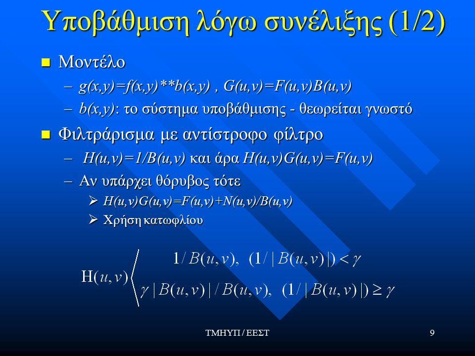 ΤΜΗΥΠ / ΕΕΣΤ9 Υποβάθμιση λόγω συνέλιξης (1/2) Μοντέλο Μοντέλο –g(x,y)=f(x,y)**b(x,y), G(u,v)=F(u,v)B(u,v) –b(x,y): το σύστημα υποβάθμισης - θεωρείται γνωστό Φιλτράρισμα με αντίστροφο φίλτρο Φιλτράρισμα με αντίστροφο φίλτρο – H(u,v)=1/B(u,v) και άρα H(u,v)G(u,v)=F(u,v) –Αν υπάρχει θόρυβος τότε  H(u,v)G(u,v)=F(u,v)+Ν(u,v)/B(u,v)  Χρήση κατωφλίου