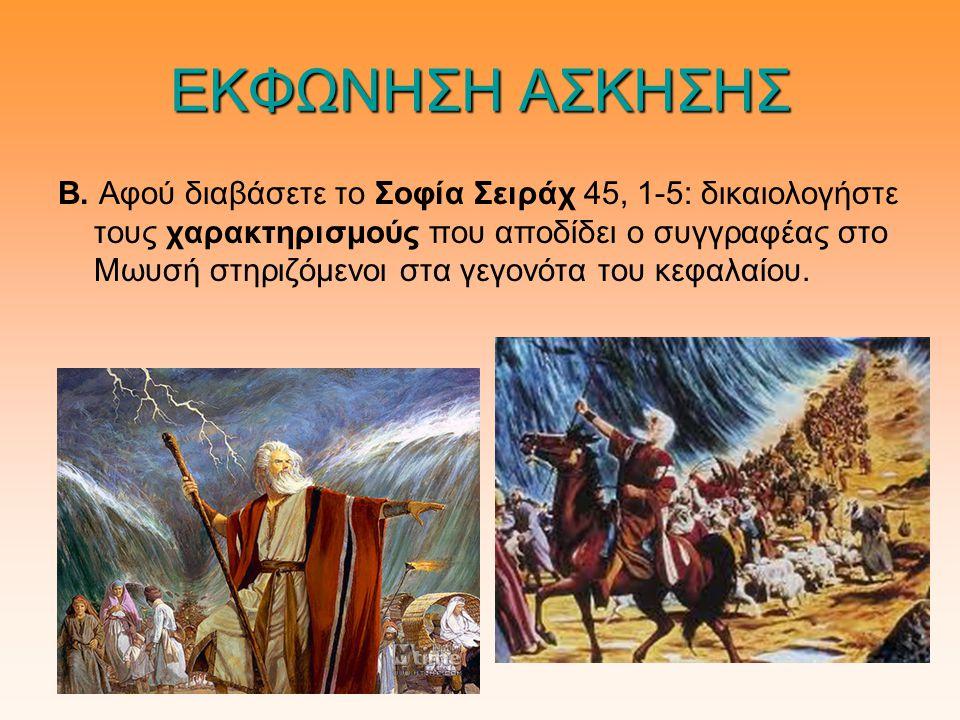 ΕΚΦΩΝΗΣΗ ΑΣΚΗΣΗΣ Β. Αφού διαβάσετε το Σοφία Σειράχ 45, 1-5: δικαιολογήστε τους χαρακτηρισμούς που αποδίδει ο συγγραφέας στο Μωυσή στηριζόμενοι στα γεγ
