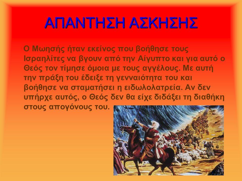 ΑΠΑΝΤΗΣΗ ΑΣΚΗΣΗΣ Ο Μωησής ήταν εκείνος που βοήθησε τους Ισραηλίτες να βγουν από την Αίγυπτο και για αυτό ο Θεός τον τίμησε όμοια με τους αγγέλους. Με