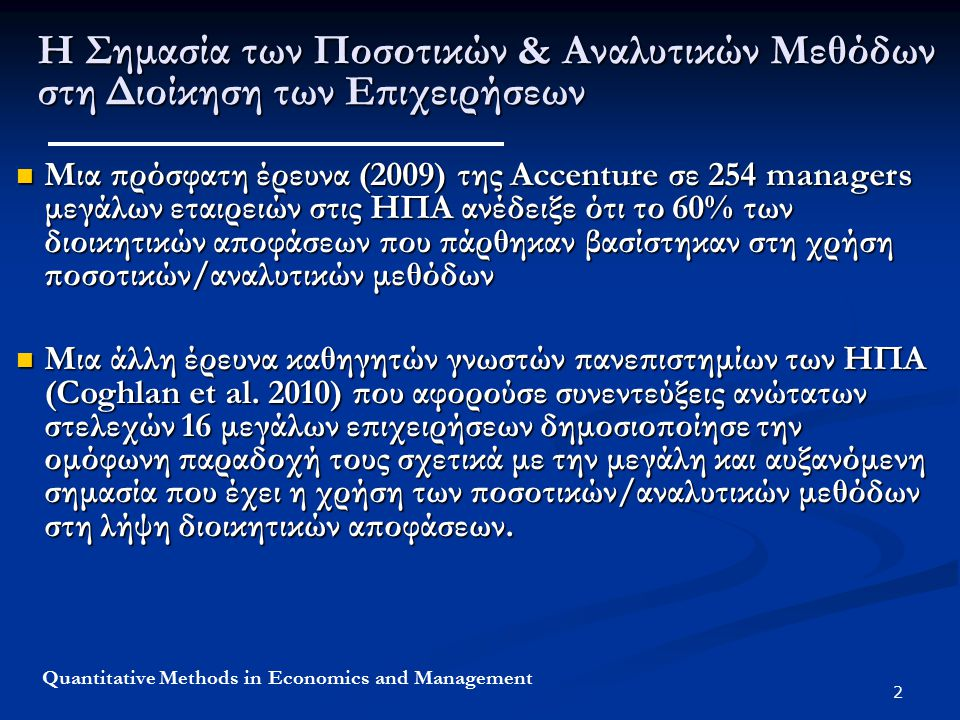 2 Quantitative Methods in Economics and Management Η Σημασία των Ποσοτικών & Αναλυτικών Μεθόδων στη Διοίκηση των Επιχειρήσεων Μια πρόσφατη έρευνα (2009) της Accenture σε 254 managers μεγάλων εταιρειών στις ΗΠΑ ανέδειξε ότι το 60% των διοικητικών αποφάσεων που πάρθηκαν βασίστηκαν στη χρήση ποσοτικών/αναλυτικών μεθόδων Μια πρόσφατη έρευνα (2009) της Accenture σε 254 managers μεγάλων εταιρειών στις ΗΠΑ ανέδειξε ότι το 60% των διοικητικών αποφάσεων που πάρθηκαν βασίστηκαν στη χρήση ποσοτικών/αναλυτικών μεθόδων Μια άλλη έρευνα καθηγητών γνωστών πανεπιστημίων των ΗΠΑ (Coghlan et al.