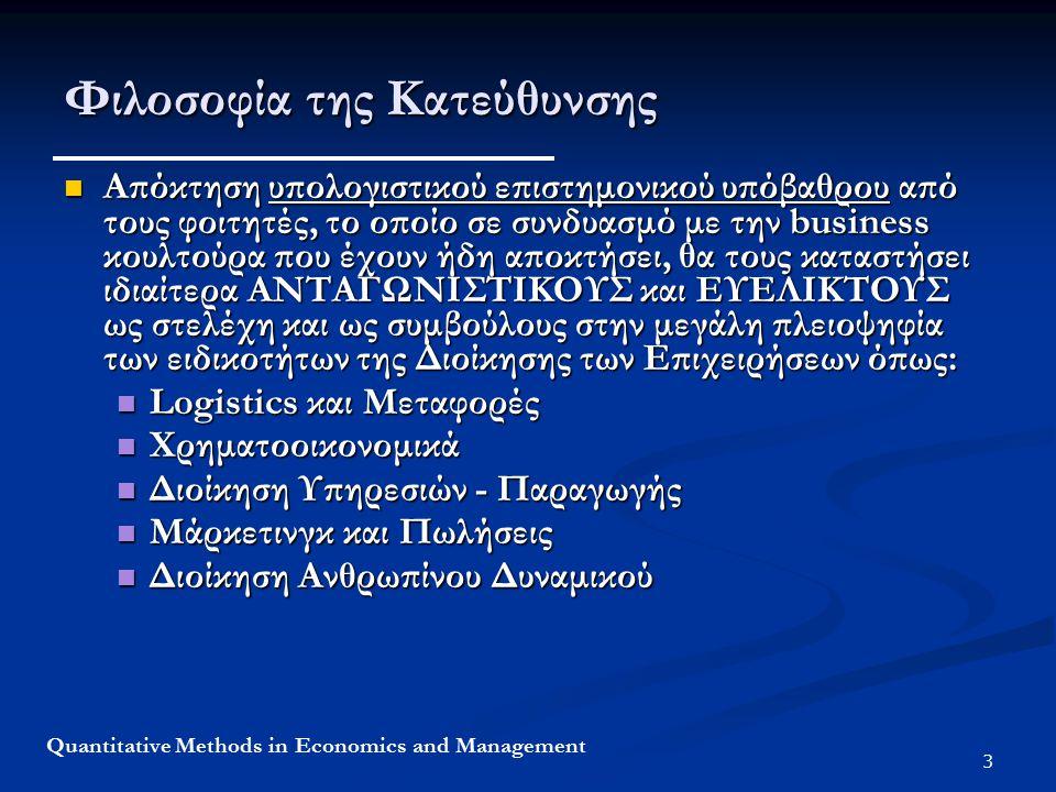 3 Quantitative Methods in Economics and Management Φιλοσοφία της Κατεύθυνσης Απόκτηση υπολογιστικού επιστημονικού υπόβαθρου από τους φοιτητές, το οποίο σε συνδυασμό με την business κουλτούρα που έχουν ήδη αποκτήσει, θα τους καταστήσει ιδιαίτερα ΑΝΤΑΓΩΝΙΣΤΙΚΟΥΣ και ΕΥΕΛΙΚΤΟΥΣ ως στελέχη και ως συμβούλους στην μεγάλη πλειοψηφία των ειδικοτήτων της Διοίκησης των Επιχειρήσεων όπως: Απόκτηση υπολογιστικού επιστημονικού υπόβαθρου από τους φοιτητές, το οποίο σε συνδυασμό με την business κουλτούρα που έχουν ήδη αποκτήσει, θα τους καταστήσει ιδιαίτερα ΑΝΤΑΓΩΝΙΣΤΙΚΟΥΣ και ΕΥΕΛΙΚΤΟΥΣ ως στελέχη και ως συμβούλους στην μεγάλη πλειοψηφία των ειδικοτήτων της Διοίκησης των Επιχειρήσεων όπως: Logistics και Μεταφορές Logistics και Μεταφορές Χρηματοοικονομικά Χρηματοοικονομικά Διοίκηση Υπηρεσιών - Παραγωγής Διοίκηση Υπηρεσιών - Παραγωγής Μάρκετινγκ και Πωλήσεις Μάρκετινγκ και Πωλήσεις Διοίκηση Ανθρωπίνου Δυναμικού Διοίκηση Ανθρωπίνου Δυναμικού