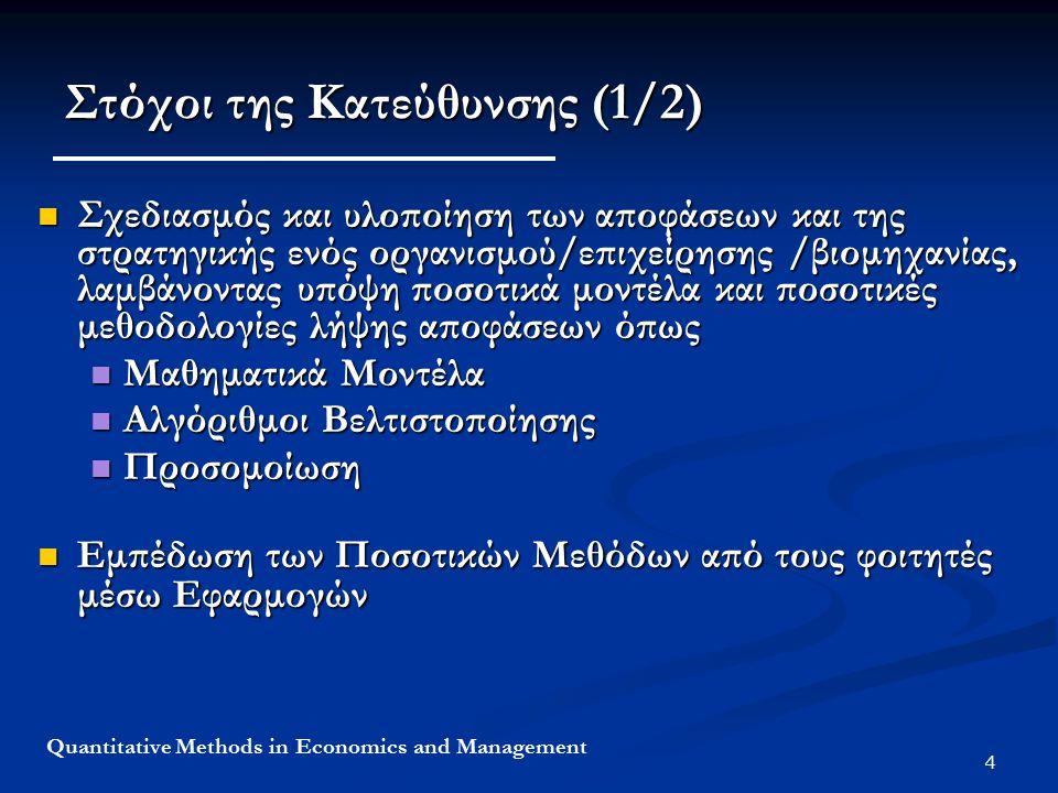 4 Quantitative Methods in Economics and Management Στόχοι της Κατεύθυνσης (1/2) Σχεδιασμός και υλοποίηση των αποφάσεων και της στρατηγικής ενός οργανισμού/επιχείρησης /βιομηχανίας, λαμβάνοντας υπόψη ποσοτικά μοντέλα και ποσοτικές μεθοδολογίες λήψης αποφάσεων όπως Σχεδιασμός και υλοποίηση των αποφάσεων και της στρατηγικής ενός οργανισμού/επιχείρησης /βιομηχανίας, λαμβάνοντας υπόψη ποσοτικά μοντέλα και ποσοτικές μεθοδολογίες λήψης αποφάσεων όπως Μαθηματικά Μοντέλα Μαθηματικά Μοντέλα Αλγόριθμοι Βελτιστοποίησης Αλγόριθμοι Βελτιστοποίησης Προσομοίωση Προσομοίωση Εμπέδωση των Ποσοτικών Μεθόδων από τους φοιτητές μέσω Εφαρμογών Εμπέδωση των Ποσοτικών Μεθόδων από τους φοιτητές μέσω Εφαρμογών