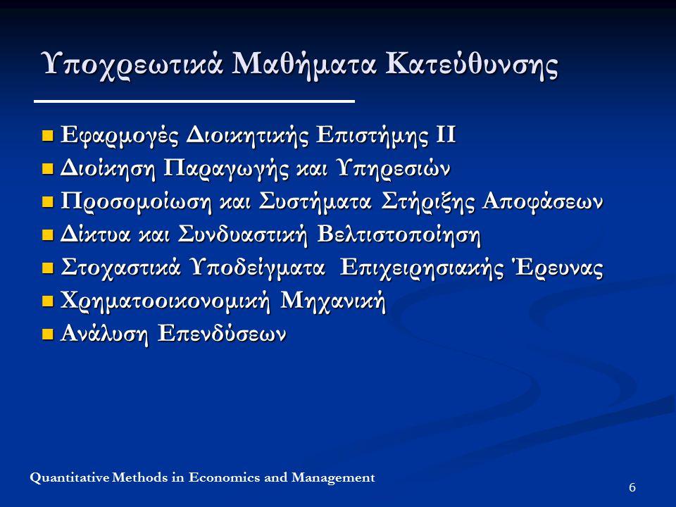 6 Quantitative Methods in Economics and Management Υποχρεωτικά Μαθήματα Κατεύθυνσης Εφαρμογές Διοικητικής Επιστήμης ΙΙ Εφαρμογές Διοικητικής Επιστήμης ΙΙ Διοίκηση Παραγωγής και Υπηρεσιών Διοίκηση Παραγωγής και Υπηρεσιών Προσομοίωση και Συστήματα Στήριξης Αποφάσεων Προσομοίωση και Συστήματα Στήριξης Αποφάσεων Δίκτυα και Συνδυαστική Βελτιστοποίηση Δίκτυα και Συνδυαστική Βελτιστοποίηση Στοχαστικά Υποδείγματα Επιχειρησιακής Έρευνας Στοχαστικά Υποδείγματα Επιχειρησιακής Έρευνας Χρηματοοικονομική Μηχανική Χρηματοοικονομική Μηχανική Ανάλυση Επενδύσεων Ανάλυση Επενδύσεων