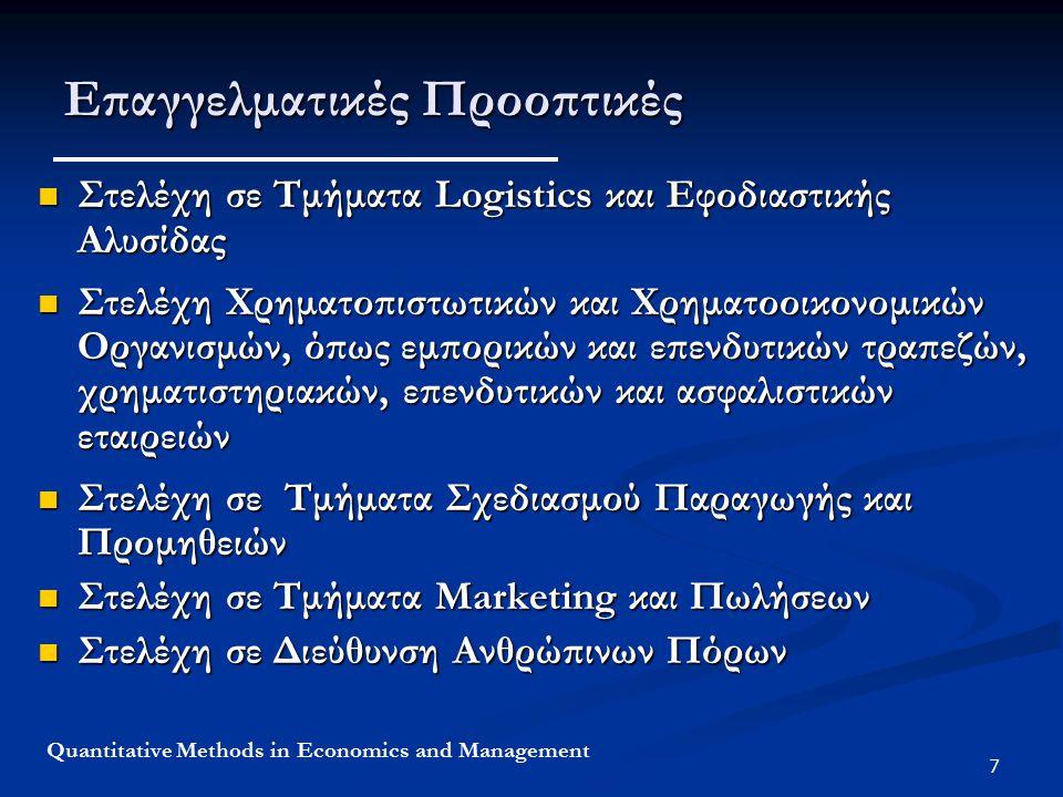 7 Quantitative Methods in Economics and Management Επαγγελματικές Προοπτικές Στελέχη σε Τμήματα Logistics και Εφοδιαστικής Αλυσίδας Στελέχη σε Τμήματα Logistics και Εφοδιαστικής Αλυσίδας Στελέχη Χρηματοπιστωτικών και Χρηματοοικονομικών Οργανισμών, όπως εμπορικών και επενδυτικών τραπεζών, χρηματιστηριακών, επενδυτικών και ασφαλιστικών εταιρειών Στελέχη Χρηματοπιστωτικών και Χρηματοοικονομικών Οργανισμών, όπως εμπορικών και επενδυτικών τραπεζών, χρηματιστηριακών, επενδυτικών και ασφαλιστικών εταιρειών Στελέχη σε Τμήματα Σχεδιασμού Παραγωγής και Προμηθειών Στελέχη σε Τμήματα Σχεδιασμού Παραγωγής και Προμηθειών Στελέχη σε Τμήματα Marketing και Πωλήσεων Στελέχη σε Τμήματα Marketing και Πωλήσεων Στελέχη σε Διεύθυνση Ανθρώπινων Πόρων Στελέχη σε Διεύθυνση Ανθρώπινων Πόρων