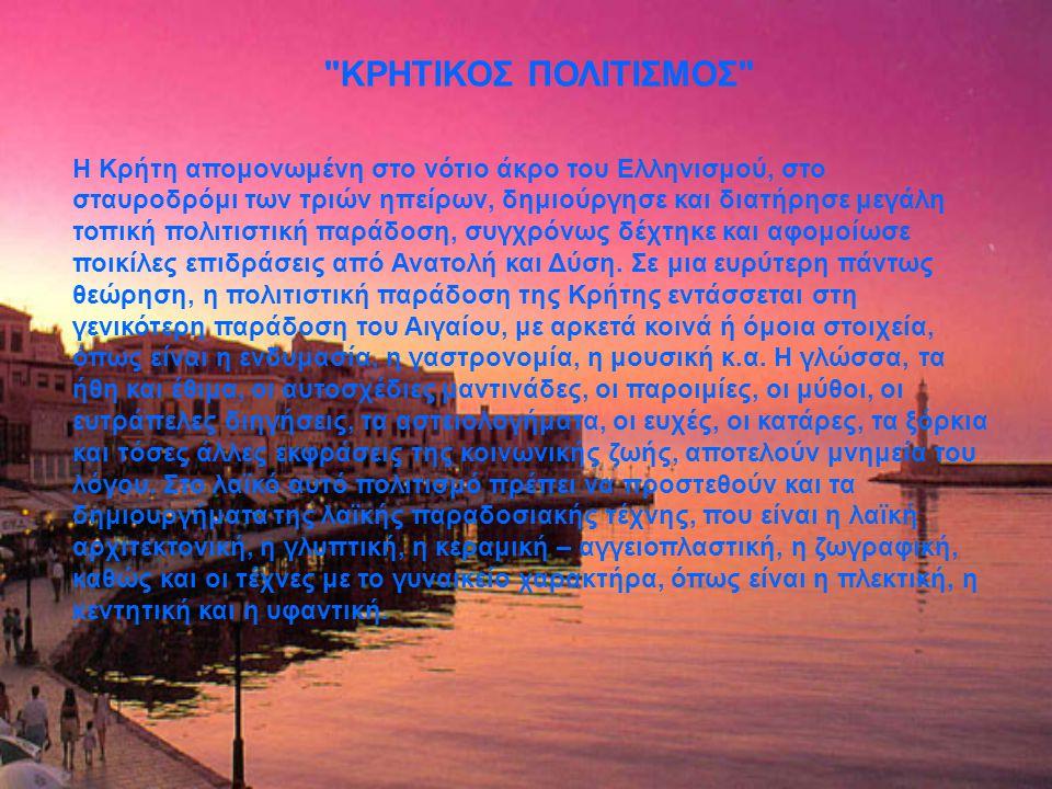 ΚΡΗΤΙΚΟΣ ΠΟΛΙΤΙΣΜΟΣ Η Κρήτη απομονωμένη στο νότιο άκρο του Ελληνισμού, στο σταυροδρόμι των τριών ηπείρων, δημιούργησε και διατήρησε μεγάλη τοπική πολιτιστική παράδοση, συγχρόνως δέχτηκε και αφομοίωσε ποικίλες επιδράσεις από Ανατολή και Δύση.