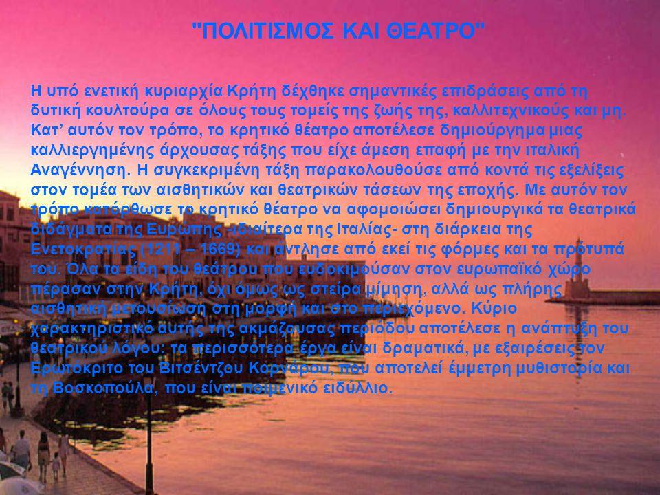 ΠΟΛΙΤΙΣΜΟΣ ΚΑΙ ΘΕΑΤΡΟ Η υπό ενετική κυριαρχία Κρήτη δέχθηκε σημαντικές επιδράσεις από τη δυτική κουλτούρα σε όλους τους τομείς της ζωής της, καλλιτεχνικούς και μη.