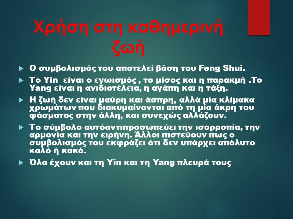 Χρήση στη καθημερινή ζωή  Ο συμβολισμός του αποτελεί βάση του Feng Shui.  Το Yin είναι ο εγωισμός, το μίσος και η παρακμή.To Yang είναι η ανιδιοτέλε
