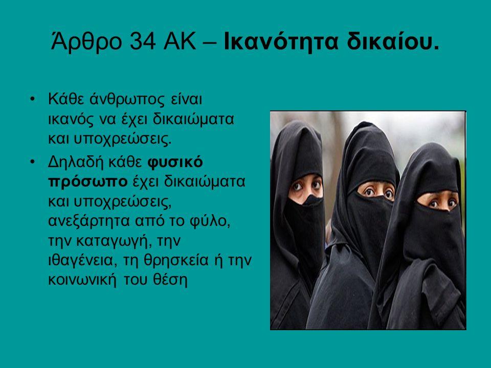 Άρθρο 34 ΑΚ – Ικανότητα δικαίου. Κάθε άνθρωπος είναι ικανός να έχει δικαιώματα και υποχρεώσεις.