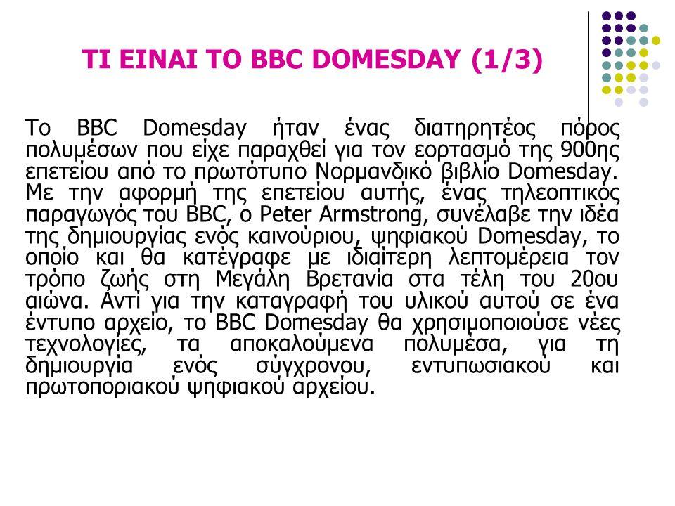 ΤΙ ΕΙΝΑΙ ΤΟ BBC DOMESDAY (1/3) Το BBC Domesday ήταν ένας διατηρητέος πόρος πολυμέσων που είχε παραχθεί για τον εορτασμό της 900ης επετείου από το πρωτ