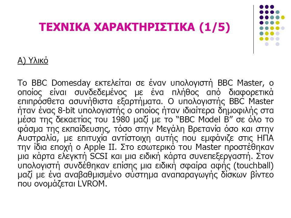 ΤΕΧΝΙΚΑ ΧΑΡΑΚΤΗΡΙΣΤΙΚΑ (1/5) Α) Υλικό Το BBC Domesday εκτελείται σε έναν υπολογιστή BBC Master, ο οποίος είναι συνδεδεμένος με ένα πλήθος από διαφορετ