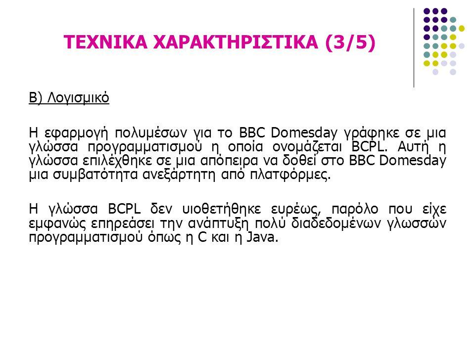 ΤΕΧΝΙΚΑ ΧΑΡΑΚΤΗΡΙΣΤΙΚΑ (3/5) Β) Λογισμικό Η εφαρμογή πολυμέσων για το BBC Domesday γράφηκε σε μια γλώσσα προγραμματισμού η οποία ονομάζεται BCPL. Αυτή