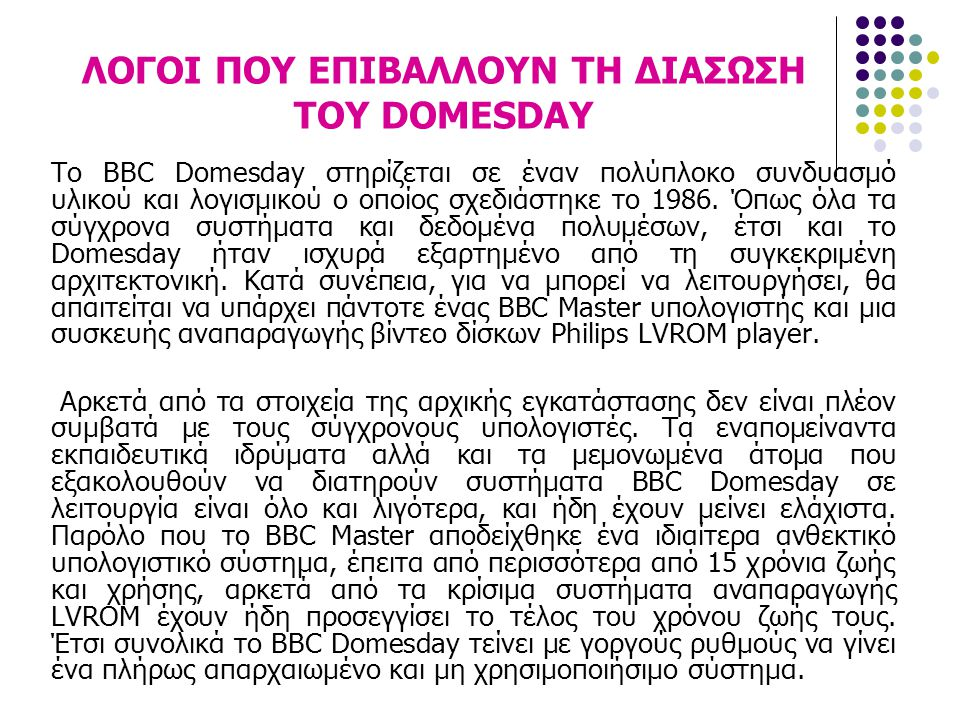 ΛΟΓΟΙ ΠΟΥ ΕΠΙΒΑΛΛΟΥΝ ΤΗ ΔΙΑΣΩΣΗ ΤΟΥ DOMESDAY Το BBC Domesday στηρίζεται σε έναν πολύπλοκο συνδυασμό υλικού και λογισμικού ο οποίος σχεδιάστηκε το 1986