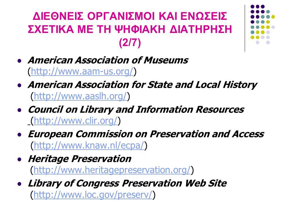 ΔΙΕΘΝΕΙΣ ΟΡΓΑΝΙΣΜΟΙ ΚΑΙ ΕΝΩΣΕΙΣ ΣΧΕΤΙΚΑ ΜΕ ΤΗ ΨΗΦΙΑΚΗ ΔΙΑΤΗΡΗΣΗ (3/7) National Endowment for the Humanities (http://www.neh.gov/)http://www.neh.gov/ National Historical Publications and Records Commission (http://www.archives.gov/nhprc_and_other_grants/inde x.html)http://www.archives.gov/nhprc_and_other_grants/inde x.html Regional Alliance for Preservation (http://www.rap-arcc.org)http://www.rap-arcc.org Society of American Archivists (http://www.archivists.org/)http://www.archivists.org/