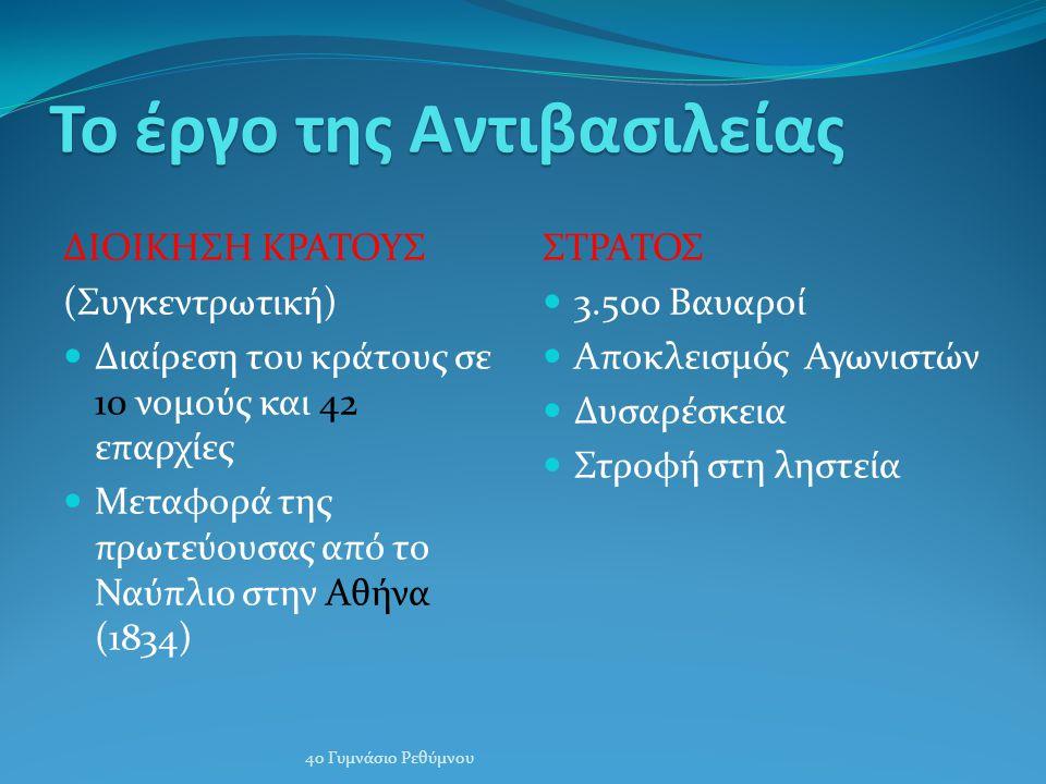Το έργο της Αντιβασιλείας ΔΙΟΙΚΗΣΗ ΚΡΑΤΟΥΣ (Συγκεντρωτική) Διαίρεση του κράτους σε 10 νομούς και 42 επαρχίες Μεταφορά της πρωτεύουσας από το Ναύπλιο στην Αθήνα (1834) ΣΤΡΑΤΟΣ 3.500 Βαυαροί Αποκλεισμός Αγωνιστών Δυσαρέσκεια Στροφή στη ληστεία 4ο Γυμνάσιο Ρεθύμνου