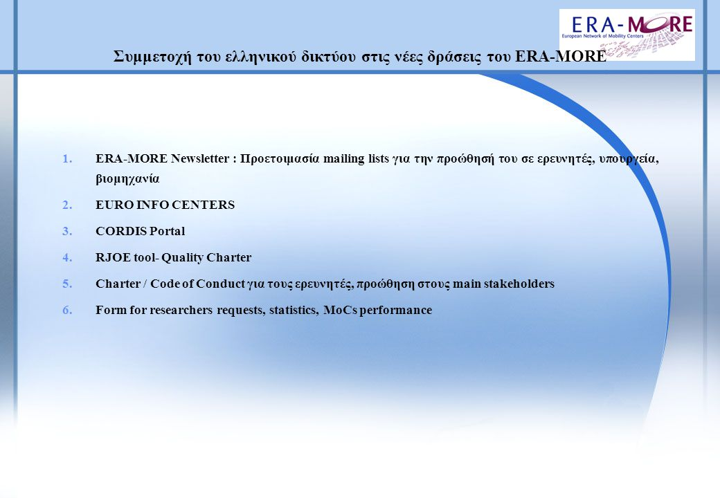 1.ERA-MORE Newsletter : Προετοιμασία mailing lists για την προώθησή του σε ερευνητές, υπουργεία, βιομηχανία 2.EURO INFO CENTERS 3.CORDIS Portal 4.RJOE tool- Quality Charter 5.Charter / Code of Conduct για τους ερευνητές, προώθηση στους main stakeholders 6.Form for researchers requests, statistics, MoCs performance