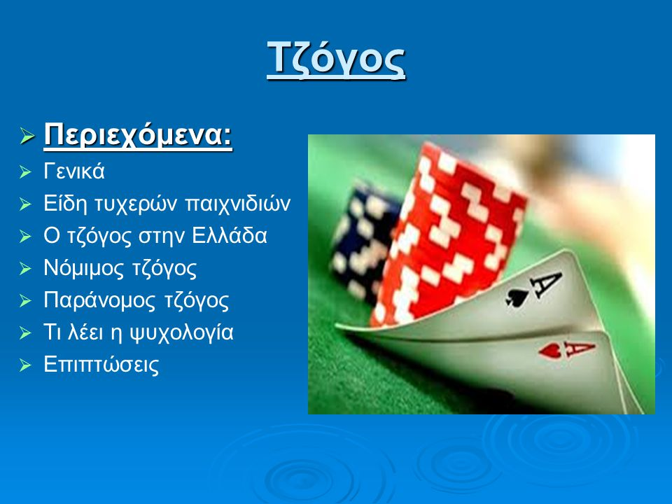 Τζόγος  Περιεχόμενα:   Γενικά   Είδη τυχερών παιχνιδιών   Ο τζόγος στην Ελλάδα   Νόμιμος τζόγος   Παράνομος τζόγος   Τι λέει η ψυχολογία