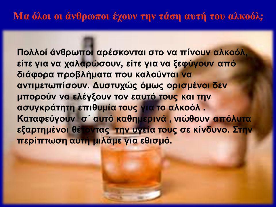 Μα όλοι οι άνθρωποι έχουν την τάση αυτή του αλκοόλ ; Πολλοί άνθρωποι αρέσκονται στο να πίνουν αλκοόλ, είτε για να χαλαρώσουν, είτε για να ξεφύγουν από διάφορα προβλήματα που καλούνται να αντιμετωπίσουν.