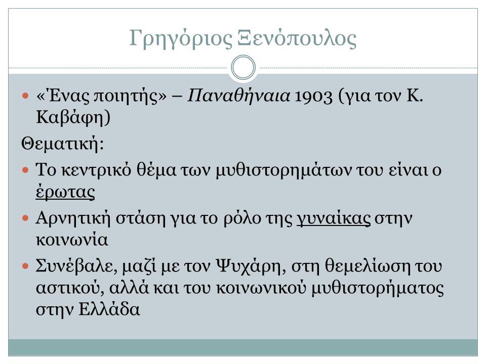 Γρηγόριος Ξενόπουλος «Ένας ποιητής» – Παναθήναια 1903 (για τον Κ. Καβάφη) Θεματική: Το κεντρικό θέμα των μυθιστορημάτων του είναι ο έρωτας Αρνητική στ