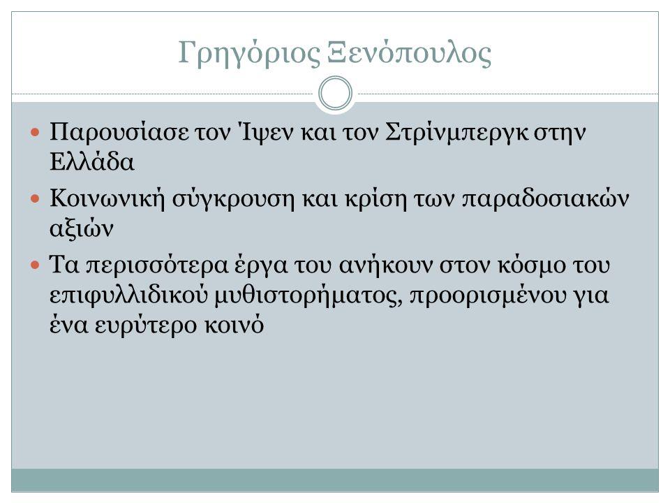 Γρηγόριος Ξενόπουλος Παρουσίασε τον Ίψεν και τον Στρίνμπεργκ στην Ελλάδα Κοινωνική σύγκρουση και κρίση των παραδοσιακών αξιών Τα περισσότερα έργα του ανήκουν στον κόσμο του επιφυλλιδικού μυθιστορήματος, προορισμένου για ένα ευρύτερο κοινό