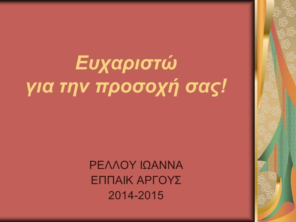 Ευχαριστώ για την προσοχή σας! ΡΕΛΛΟΥ ΙΩΑΝΝΑ ΕΠΠΑΙΚ ΑΡΓΟΥΣ 2014-2015