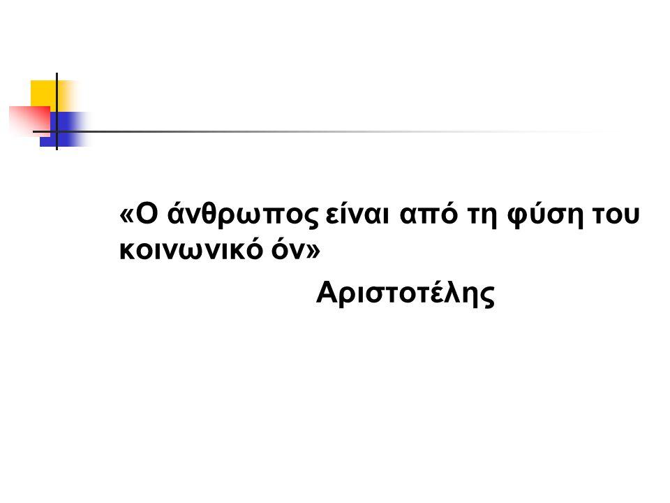 «Ο άνθρωπος είναι από τη φύση του κοινωνικό όν» Αριστοτέλης