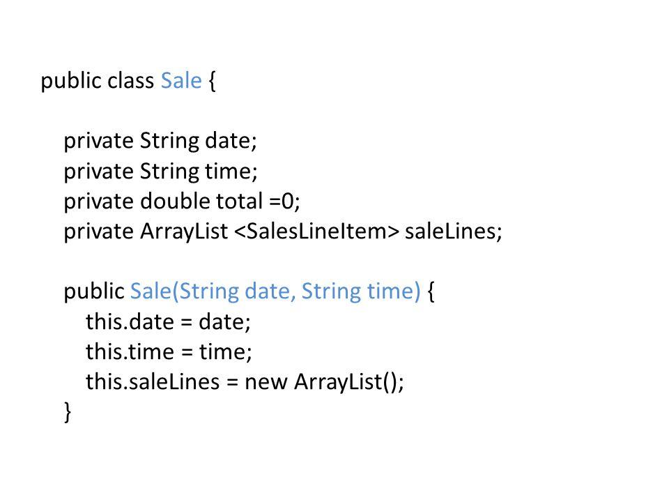public class Sale { private String date; private String time; private double total =0; private ArrayList saleLines; public Sale(String date, String time) { this.date = date; this.time = time; this.saleLines = new ArrayList(); }