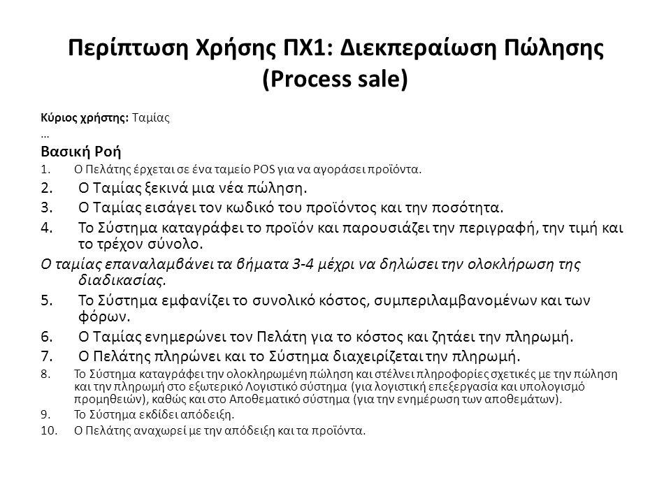 Περίπτωση Χρήσης ΠΧ1: Διεκπεραίωση Πώλησης (Process sale) Κύριος χρήστης: Ταμίας … Βασική Ροή 1.Ο Πελάτης έρχεται σε ένα ταμείο POS για να αγοράσει προϊόντα.