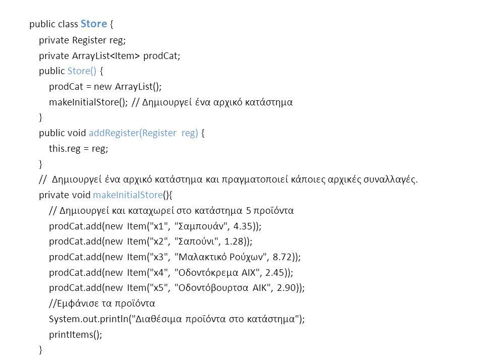 public class Store { private Register reg; private ArrayList prodCat; public Store() { prodCat = new ArrayList(); makeInitialStore(); // Δημιουργεί ένα αρχικό κατάστημα } public void addRegister(Register reg) { this.reg = reg; } // Δημιουργεί ένα αρχικό κατάστημα και πραγματοποιεί κάποιες αρχικές συναλλαγές.