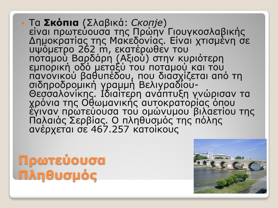 Πρωτεύουσα Πληθυσμός Τα Σκόπια (Σλαβικά: Скопје) είναι πρωτεύουσα της Πρώην Γιουγκοσλαβικής Δημοκρατίας της Μακεδονίας. Είναι χτισμένη σε υψόμετρο 262