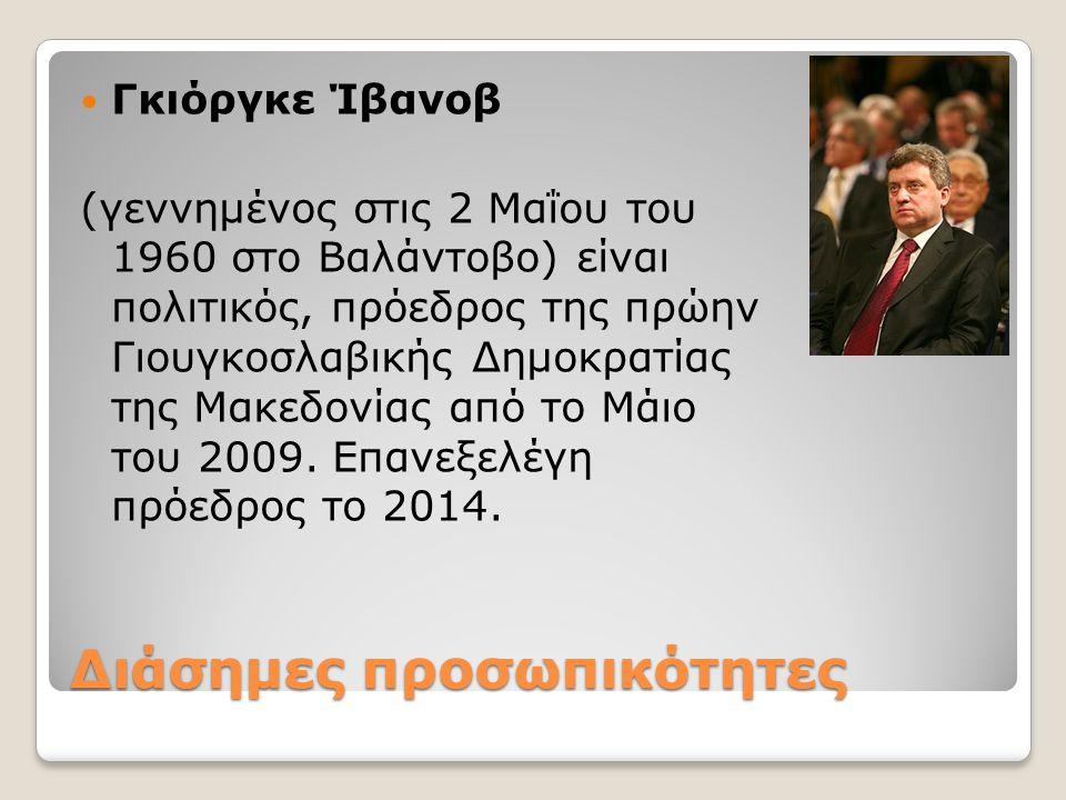 Διάσημες προσωπικότητες Γκιόργκε Ίβανοβ (γεννημένος στις 2 Μαΐου του 1960 στο Βαλάντοβο) είναι πολιτικός, πρόεδρος της πρώην Γιουγκοσλαβικής Δημοκρατί