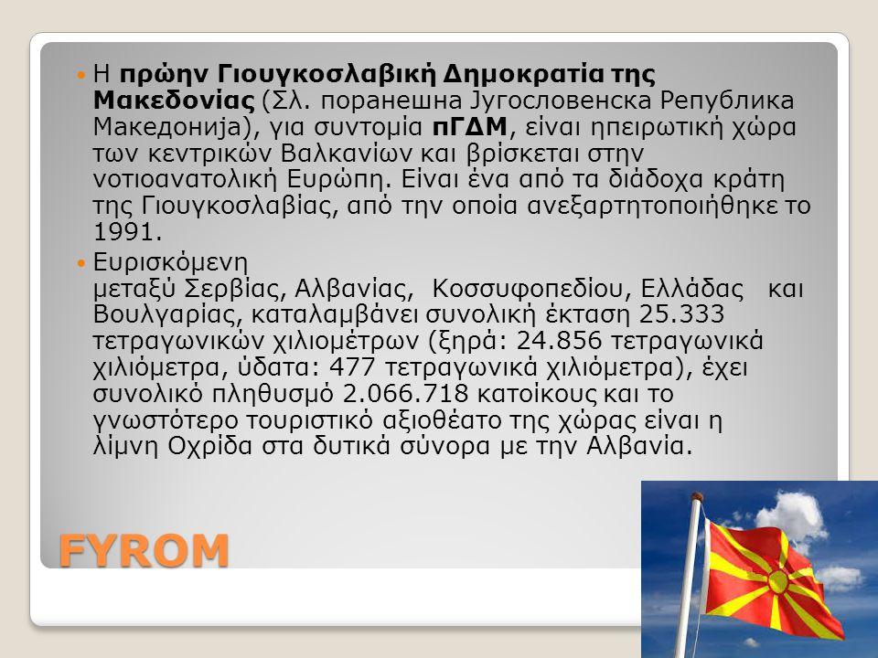 FYROM Η πρώην Γιουγκοσλαβική Δημοκρατία της Μακεδονίας (Σλ. поранешна Југословенска Република Македонија), για συντομία πΓΔΜ, είναι ηπειρωτική χώρα τω