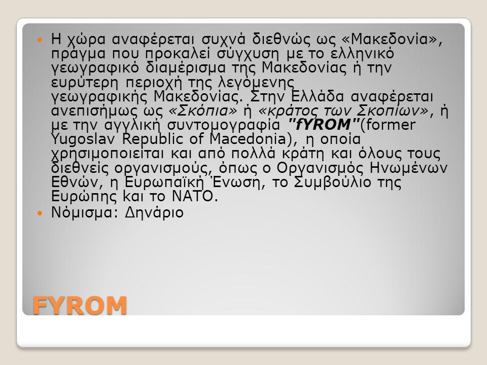 FYROM Η χώρα αναφέρεται συχνά διεθνώς ως «Μακεδονία», πράγμα που προκαλεί σύγχυση με το ελληνικό γεωγραφικό διαμέρισμα της Μακεδονίας ή την ευρύτερη π