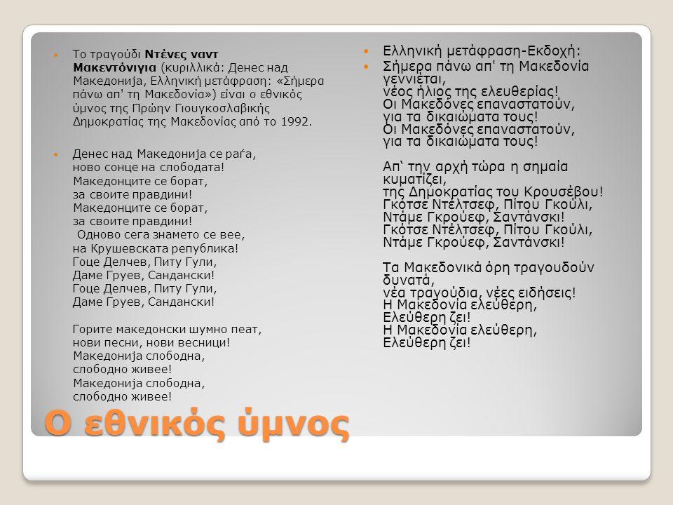 Ο εθνικός ύμνος Το τραγούδι Ντένες ναντ Μακεντόνιγια (κυριλλικά: Денес над Македонија, Ελληνική μετάφραση: «Σήμερα πάνω απ' τη Μακεδονία») είναι ο εθν