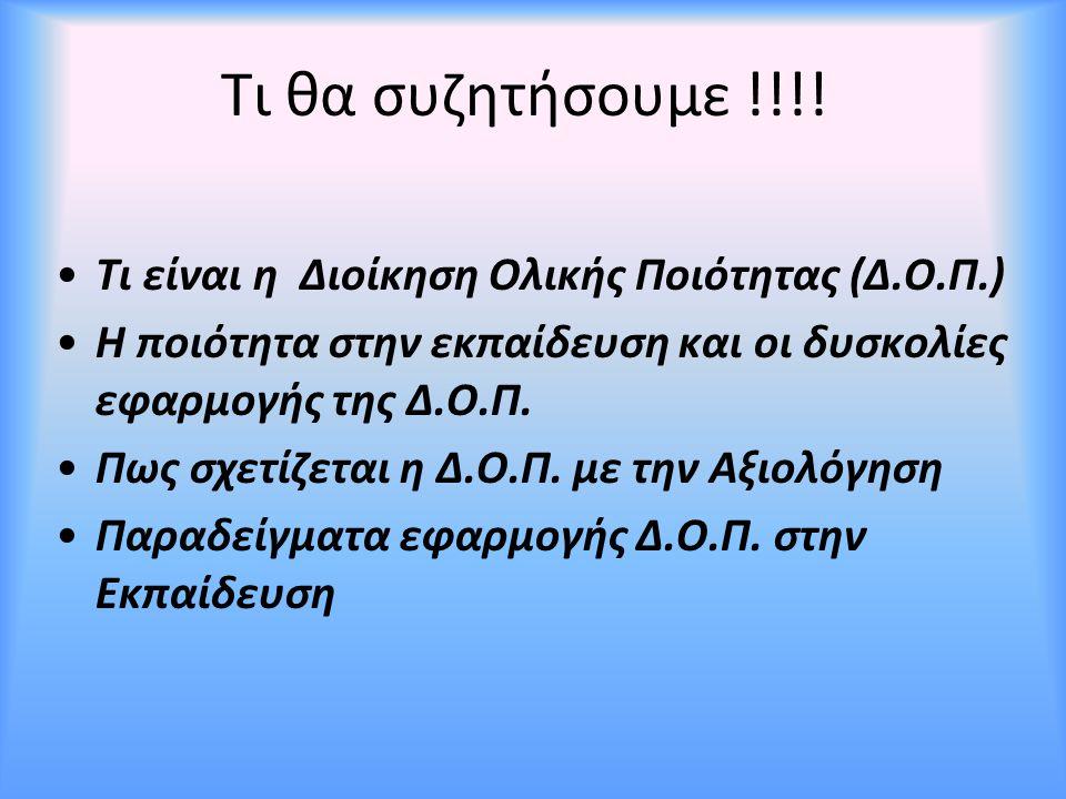 Τι θα συζητήσουμε !!!! Τι είναι η Διοίκηση Ολικής Ποιότητας (Δ.Ο.Π.) Η ποιότητα στην εκπαίδευση και οι δυσκολίες εφαρμογής της Δ.Ο.Π. Πως σχετίζεται η